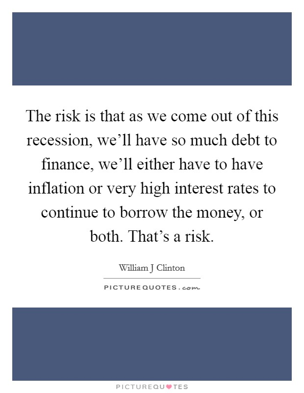 The risk is that as we come out of this recession, we'll have so much debt to finance, we'll either have to have inflation or very high interest rates to continue to borrow the money, or both. That's a risk Picture Quote #1