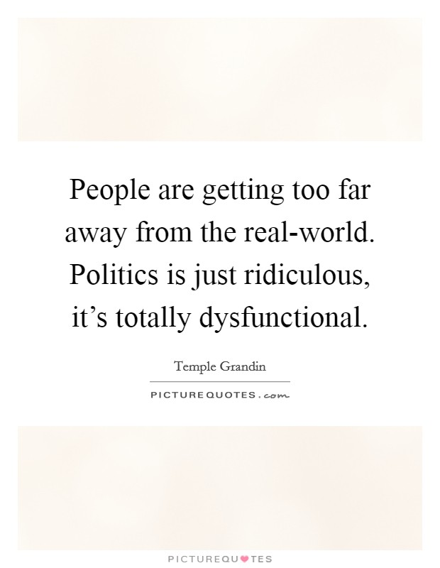 People are getting too far away from the real-world. Politics is just ridiculous, it's totally dysfunctional Picture Quote #1