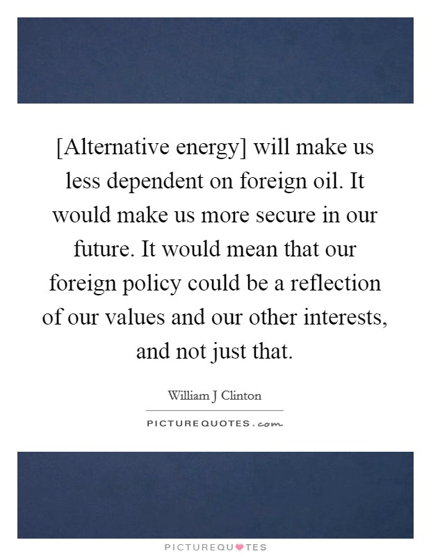 [Alternative energy] will make us less dependent on foreign oil. It would make us more secure in our future. It would mean that our foreign policy could be a reflection of our values and our other interests, and not just that Picture Quote #1
