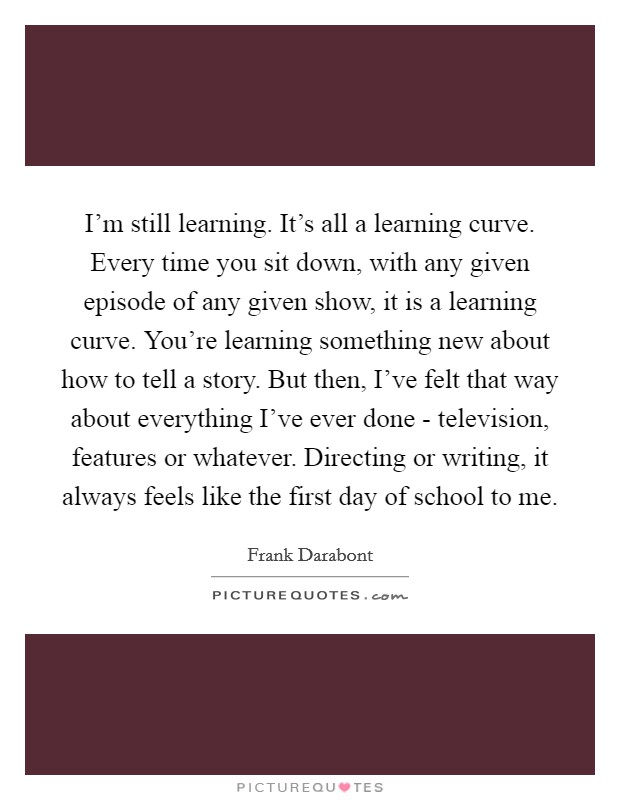 I'm still learning. It's all a learning curve. Every time you sit down, with any given episode of any given show, it is a learning curve. You're learning something new about how to tell a story. But then, I've felt that way about everything I've ever done - television, features or whatever. Directing or writing, it always feels like the first day of school to me Picture Quote #1