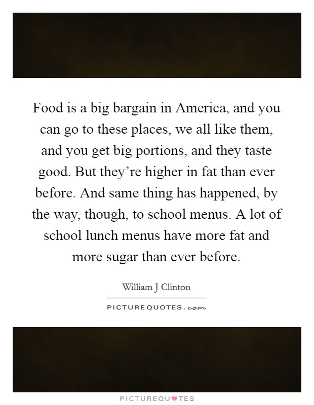 Food is a big bargain in America, and you can go to these places, we all like them, and you get big portions, and they taste good. But they're higher in fat than ever before. And same thing has happened, by the way, though, to school menus. A lot of school lunch menus have more fat and more sugar than ever before Picture Quote #1