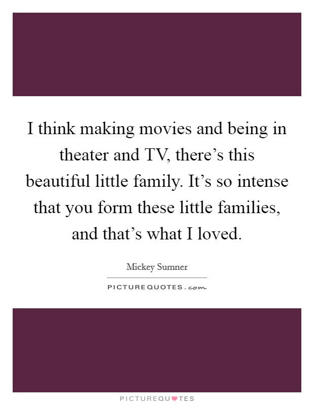 I think making movies and being in theater and TV, there's this beautiful little family. It's so intense that you form these little families, and that's what I loved Picture Quote #1