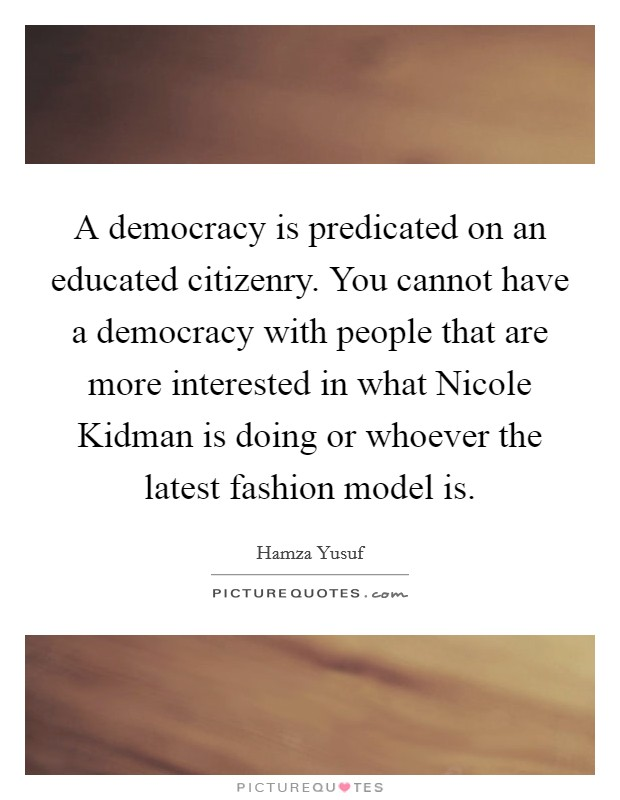 A democracy is predicated on an educated citizenry. You cannot have a democracy with people that are more interested in what Nicole Kidman is doing or whoever the latest fashion model is Picture Quote #1