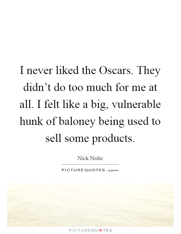 I never liked the Oscars. They didn't do too much for me at all. I felt like a big, vulnerable hunk of baloney being used to sell some products Picture Quote #1