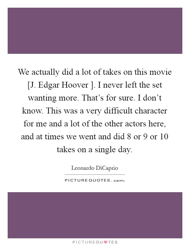 We actually did a lot of takes on this movie [J. Edgar Hoover ]. I never left the set wanting more. That's for sure. I don't know. This was a very difficult character for me and a lot of the other actors here, and at times we went and did 8 or 9 or 10 takes on a single day Picture Quote #1