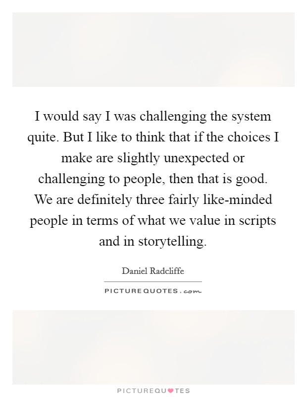 I would say I was challenging the system quite. But I like to think that if the choices I make are slightly unexpected or challenging to people, then that is good. We are definitely three fairly like-minded people in terms of what we value in scripts and in storytelling Picture Quote #1