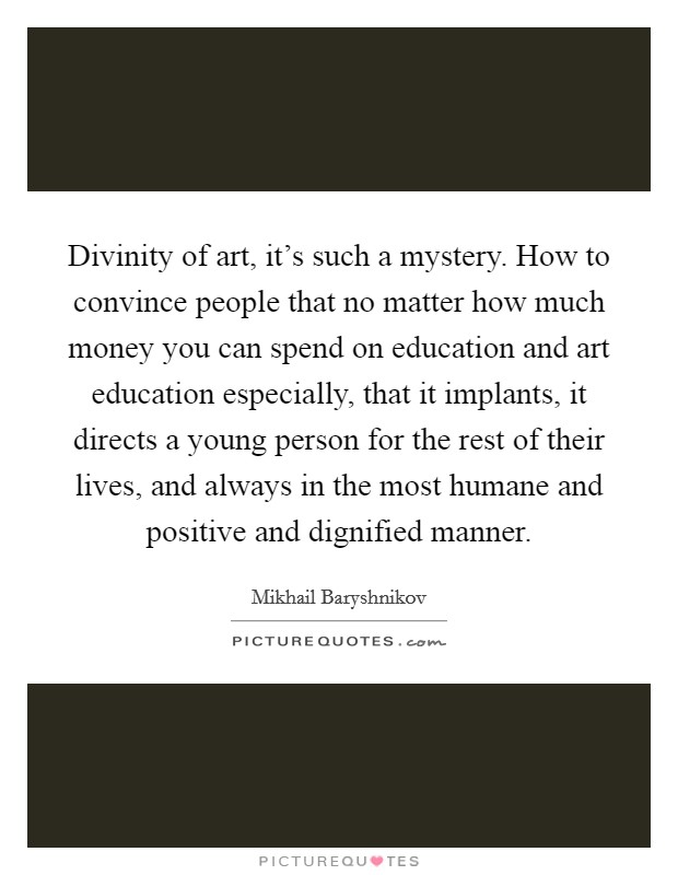 Divinity of art, it's such a mystery. How to convince people that no matter how much money you can spend on education and art education especially, that it implants, it directs a young person for the rest of their lives, and always in the most humane and positive and dignified manner Picture Quote #1