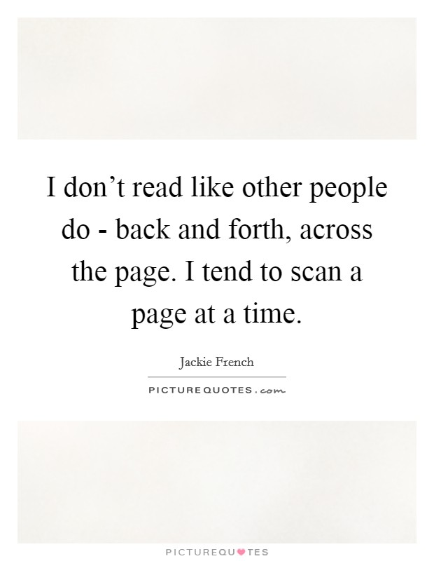 I don't read like other people do - back and forth, across the page. I tend to scan a page at a time Picture Quote #1