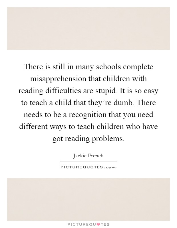 There is still in many schools complete misapprehension that children with reading difficulties are stupid. It is so easy to teach a child that they're dumb. There needs to be a recognition that you need different ways to teach children who have got reading problems Picture Quote #1