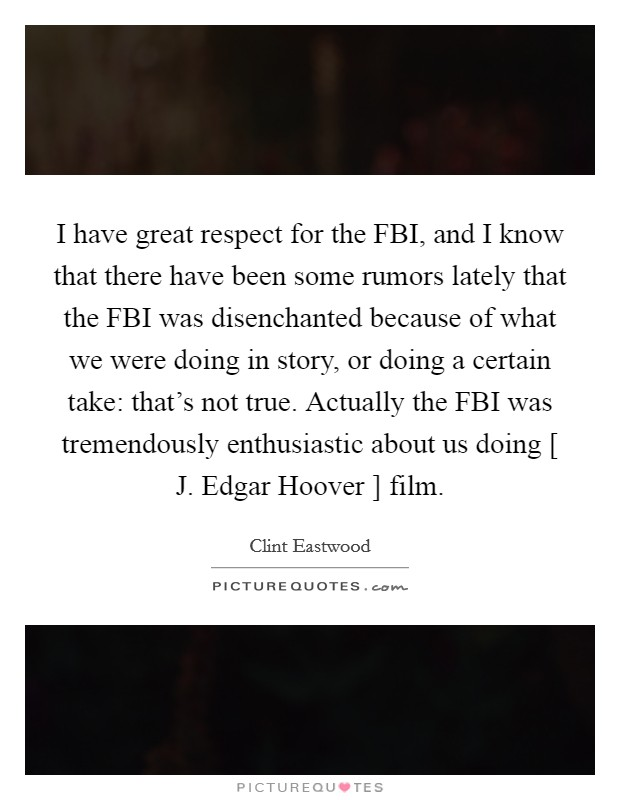I have great respect for the FBI, and I know that there have been some rumors lately that the FBI was disenchanted because of what we were doing in story, or doing a certain take: that's not true. Actually the FBI was tremendously enthusiastic about us doing [ J. Edgar Hoover ] film Picture Quote #1
