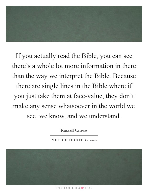 If you actually read the Bible, you can see there's a whole lot more information in there than the way we interpret the Bible. Because there are single lines in the Bible where if you just take them at face-value, they don't make any sense whatsoever in the world we see, we know, and we understand Picture Quote #1