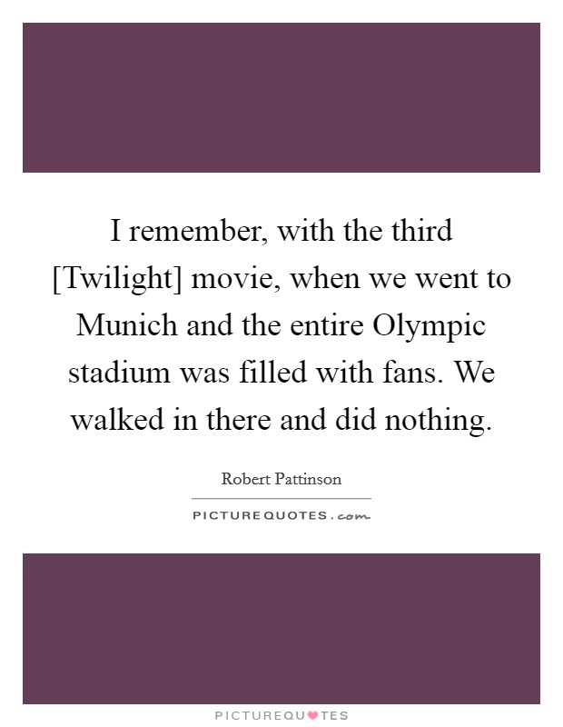 I remember, with the third [Twilight] movie, when we went to Munich and the entire Olympic stadium was filled with fans. We walked in there and did nothing Picture Quote #1