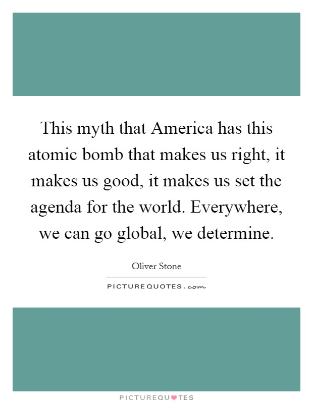 This myth that America has this atomic bomb that makes us right, it makes us good, it makes us set the agenda for the world. Everywhere, we can go global, we determine Picture Quote #1