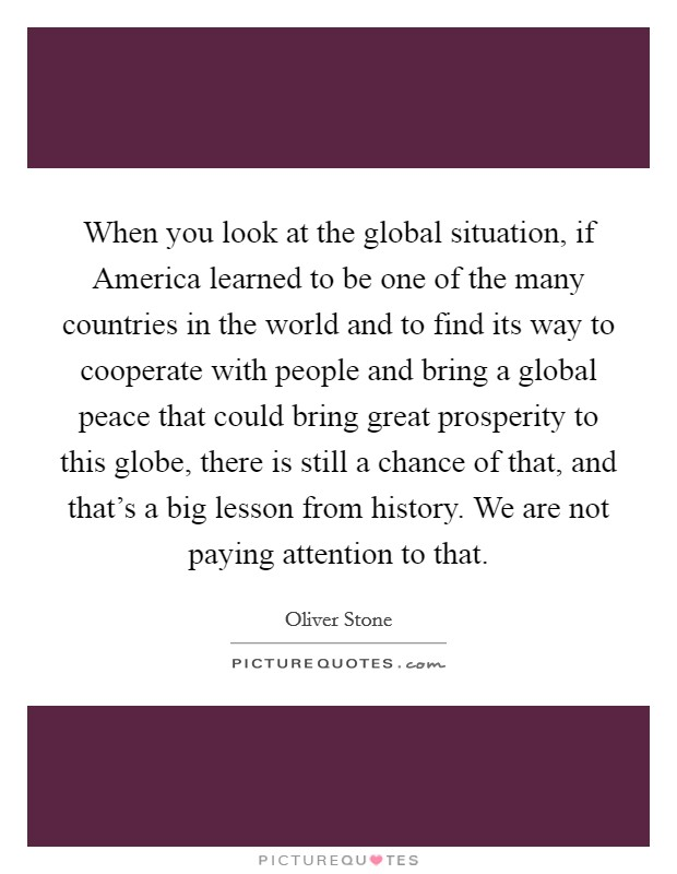 When you look at the global situation, if America learned to be one of the many countries in the world and to find its way to cooperate with people and bring a global peace that could bring great prosperity to this globe, there is still a chance of that, and that's a big lesson from history. We are not paying attention to that Picture Quote #1