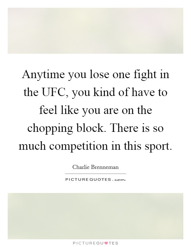 Anytime you lose one fight in the UFC, you kind of have to feel like you are on the chopping block. There is so much competition in this sport Picture Quote #1