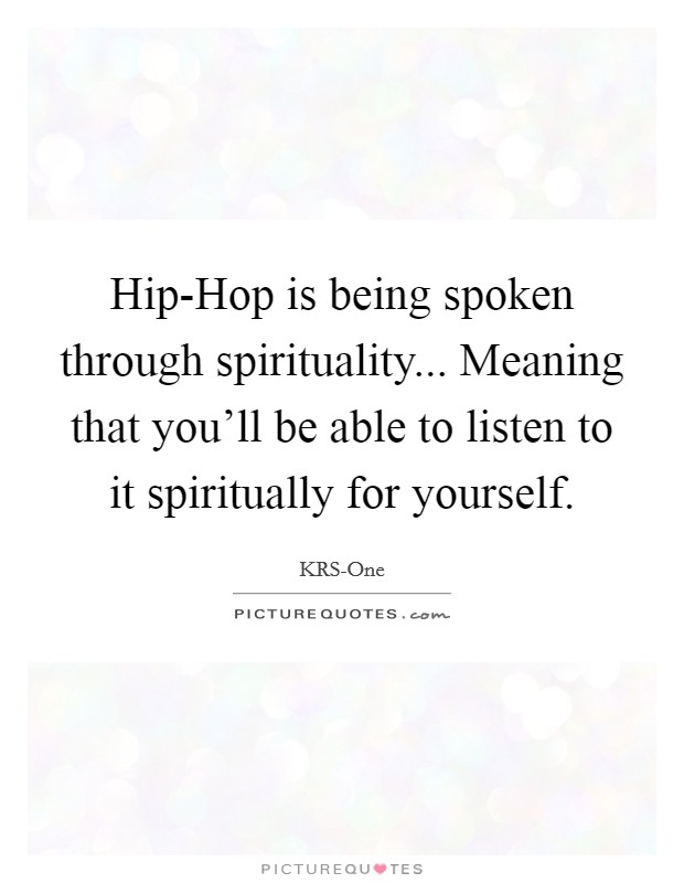 Hip-Hop is being spoken through spirituality... Meaning that you'll be able to listen to it spiritually for yourself Picture Quote #1