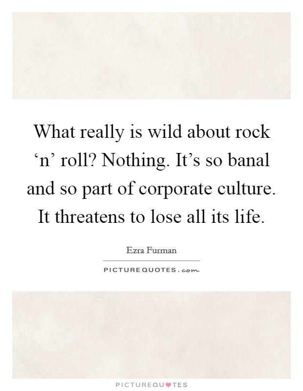 What really is wild about rock 'n' roll? Nothing. It's so banal and so part of corporate culture. It threatens to lose all its life Picture Quote #1