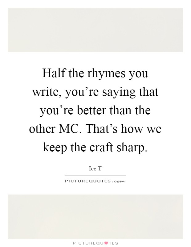 Half the rhymes you write, you're saying that you're better than the other MC. That's how we keep the craft sharp Picture Quote #1