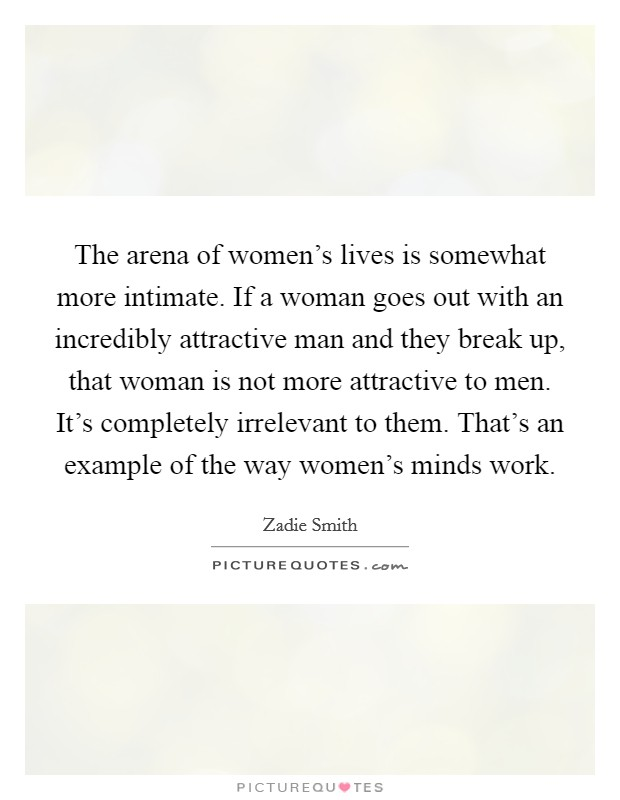 The arena of women's lives is somewhat more intimate. If a woman goes out with an incredibly attractive man and they break up, that woman is not more attractive to men. It's completely irrelevant to them. That's an example of the way women's minds work Picture Quote #1