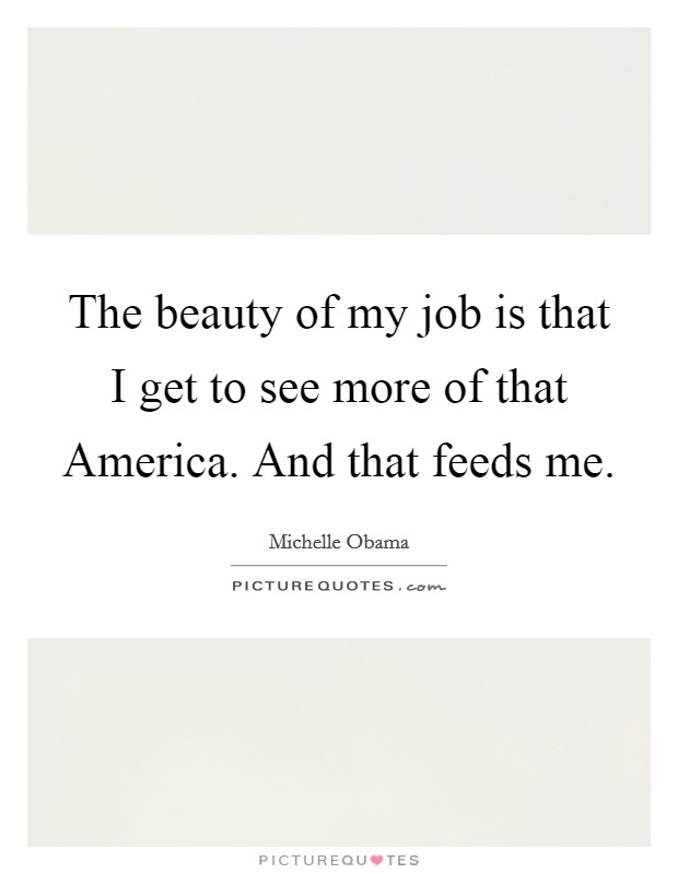 The beauty of my job is that I get to see more of that America. And that feeds me Picture Quote #1