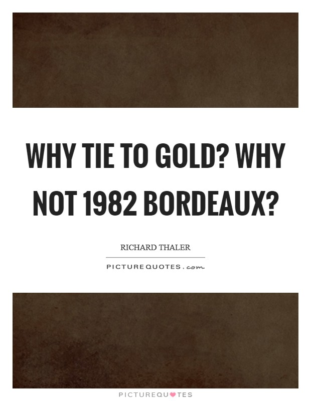 Why tie to gold? Why not 1982 Bordeaux? Picture Quote #1