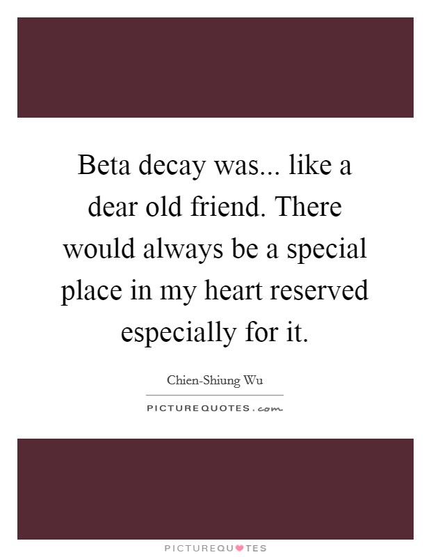 Beta decay was... like a dear old friend. There would always be a special place in my heart reserved especially for it Picture Quote #1