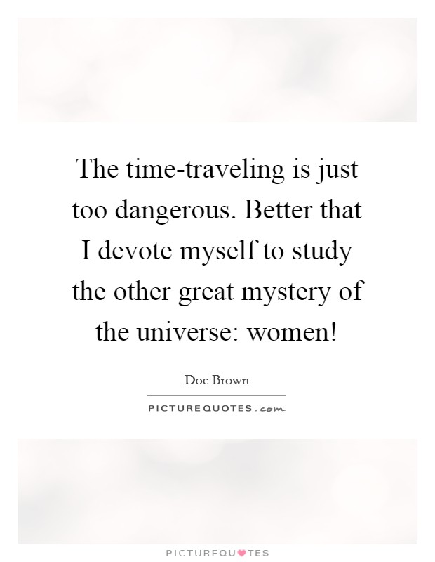 The time-traveling is just too dangerous. Better that I devote myself to study the other great mystery of the universe: women! Picture Quote #1