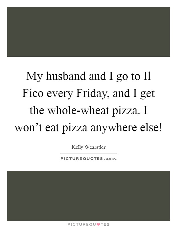 My husband and I go to Il Fico every Friday, and I get the whole-wheat pizza. I won't eat pizza anywhere else! Picture Quote #1