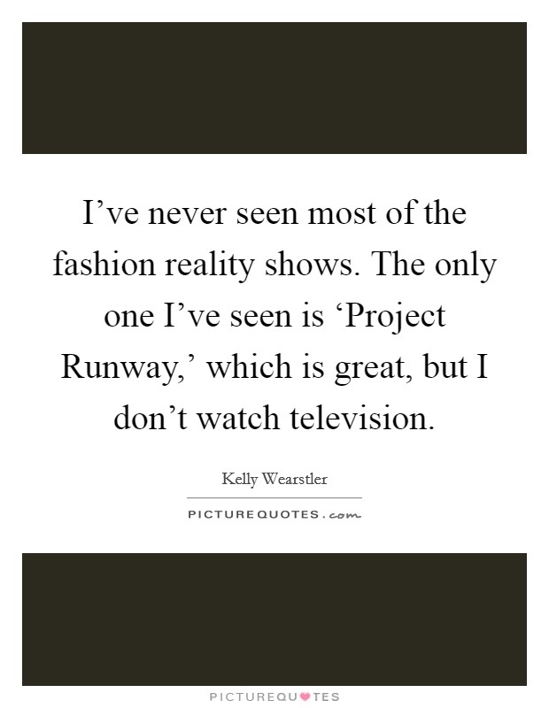 I've never seen most of the fashion reality shows. The only one I've seen is 'Project Runway,' which is great, but I don't watch television Picture Quote #1
