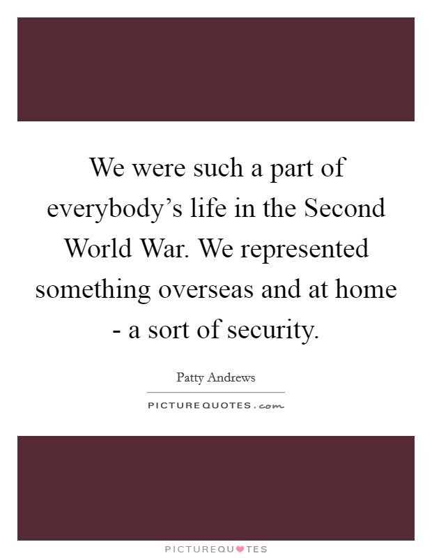 We were such a part of everybody's life in the Second World War. We represented something overseas and at home - a sort of security Picture Quote #1