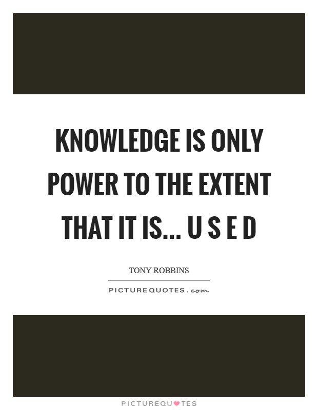 KNOWLEDGE is only Power to the Extent that it is... U S E D Picture Quote #1