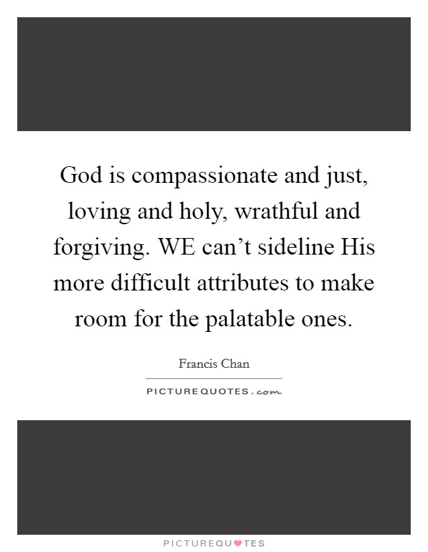God is compassionate and just, loving and holy, wrathful and forgiving. WE can't sideline His more difficult attributes to make room for the palatable ones Picture Quote #1