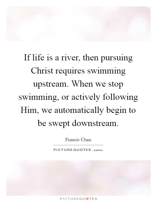 If life is a river, then pursuing Christ requires swimming upstream. When we stop swimming, or actively following Him, we automatically begin to be swept downstream Picture Quote #1