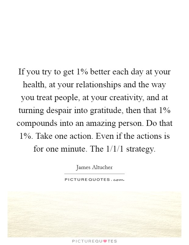 If you try to get 1% better each day at your health, at your relationships and the way you treat people, at your creativity, and at turning despair into gratitude, then that 1% compounds into an amazing person. Do that 1%. Take one action. Even if the actions is for one minute. The 1/1/1 strategy Picture Quote #1