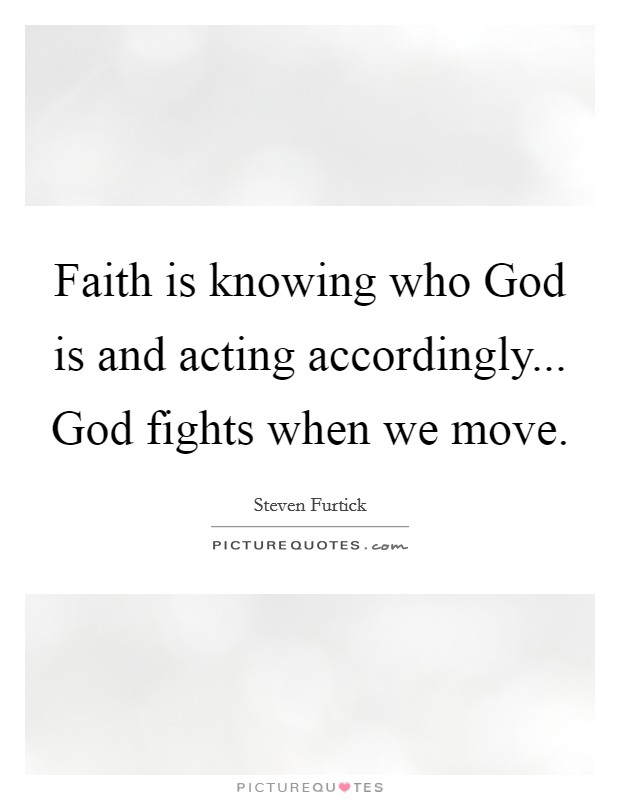 Faith is knowing who God is and acting accordingly... God fights when we move Picture Quote #1