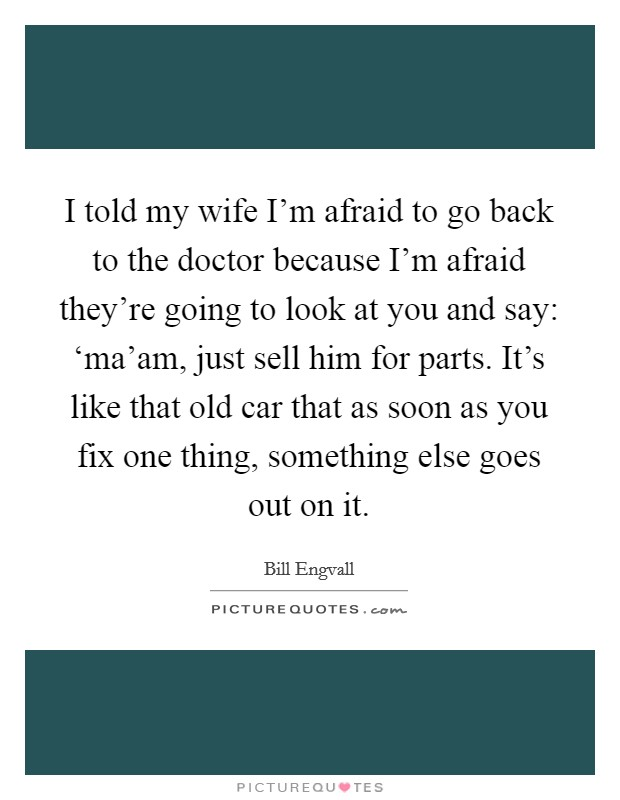 I told my wife I'm afraid to go back to the doctor because I'm afraid they're going to look at you and say: 'ma'am, just sell him for parts. It's like that old car that as soon as you fix one thing, something else goes out on it Picture Quote #1