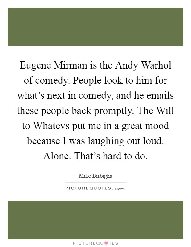 Eugene Mirman is the Andy Warhol of comedy. People look to him for what's next in comedy, and he emails these people back promptly. The Will to Whatevs put me in a great mood because I was laughing out loud. Alone. That's hard to do Picture Quote #1