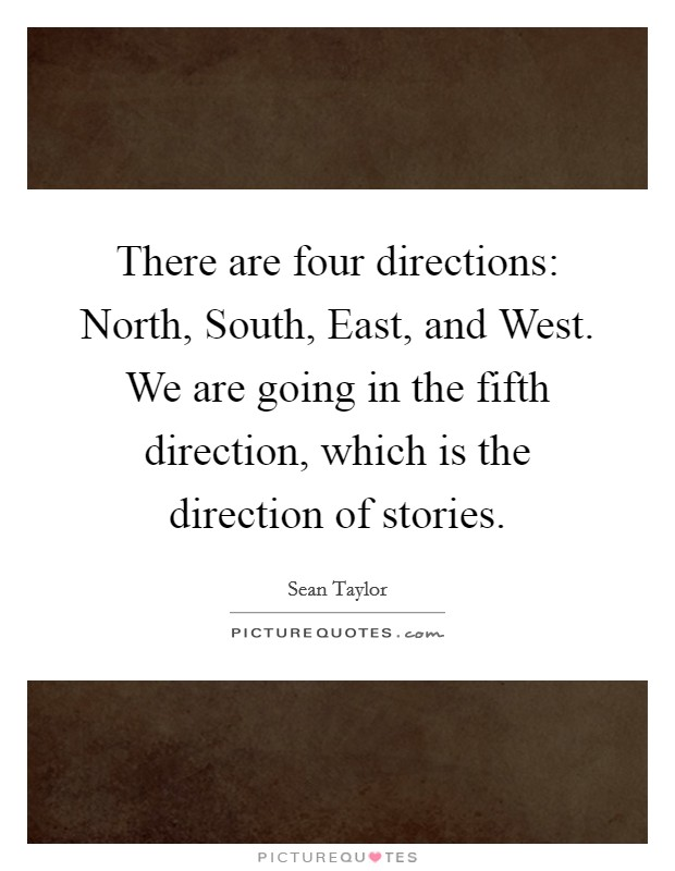 There are four directions: North, South, East, and West. We are going in the fifth direction, which is the direction of stories Picture Quote #1