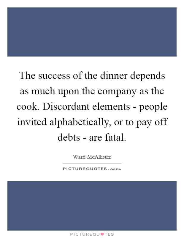 The success of the dinner depends as much upon the company as the cook. Discordant elements - people invited alphabetically, or to pay off debts - are fatal Picture Quote #1