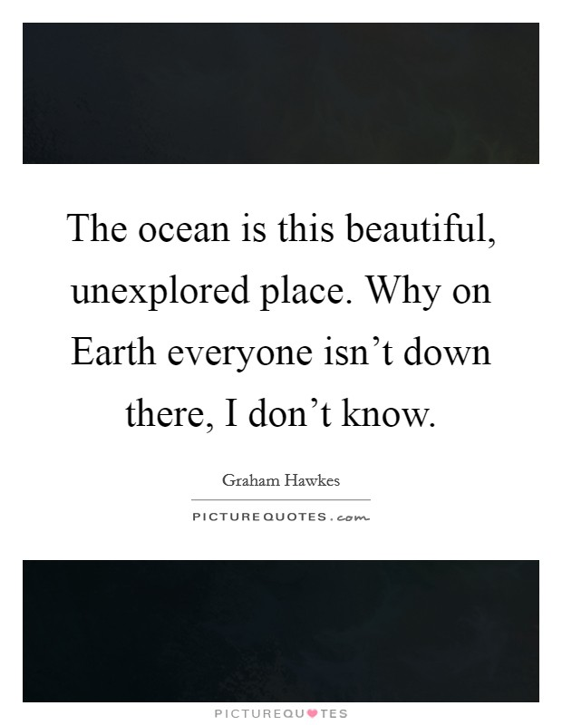 The ocean is this beautiful, unexplored place. Why on Earth everyone isn't down there, I don't know Picture Quote #1