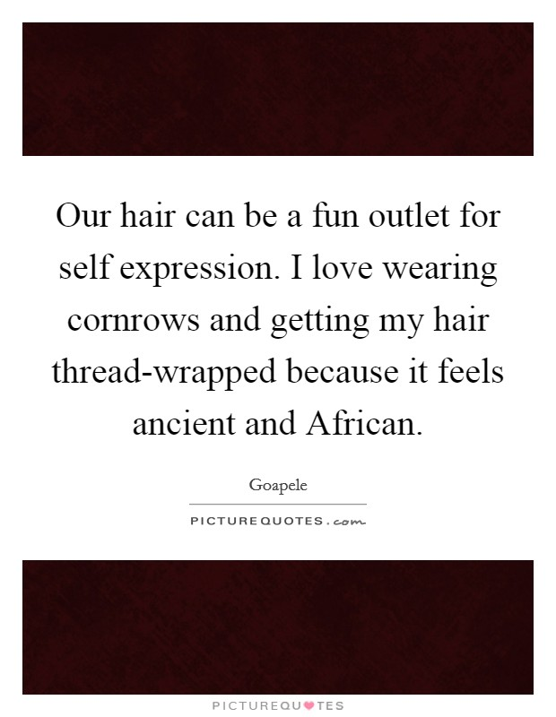 Our hair can be a fun outlet for self expression. I love wearing cornrows and getting my hair thread-wrapped because it feels ancient and African Picture Quote #1