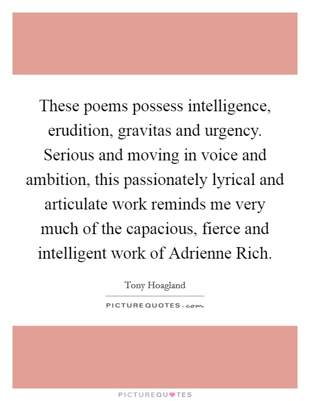 These poems possess intelligence, erudition, gravitas and urgency. Serious and moving in voice and ambition, this passionately lyrical and articulate work reminds me very much of the capacious, fierce and intelligent work of Adrienne Rich Picture Quote #1