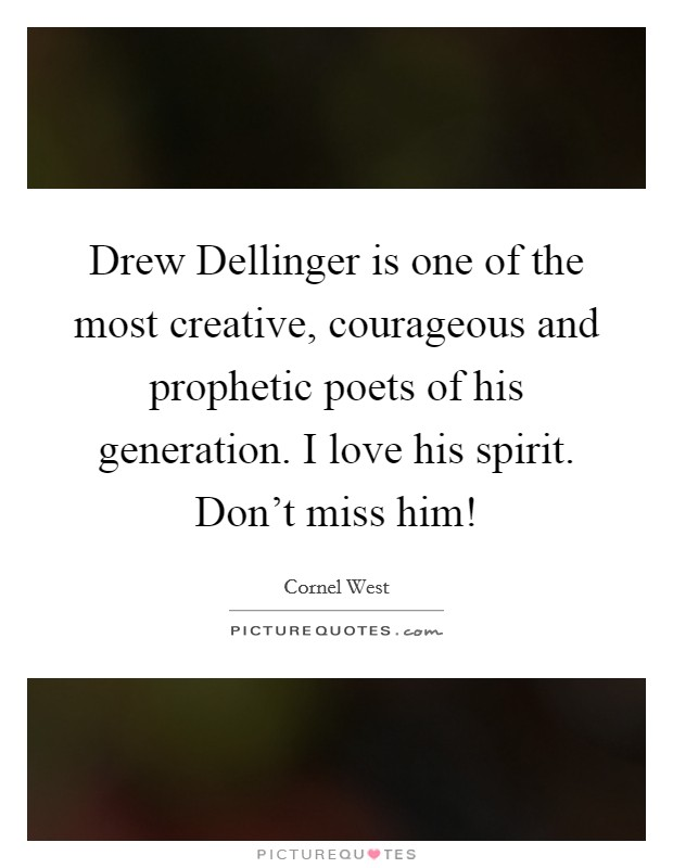 Drew Dellinger is one of the most creative, courageous and prophetic poets of his generation. I love his spirit. Don't miss him! Picture Quote #1