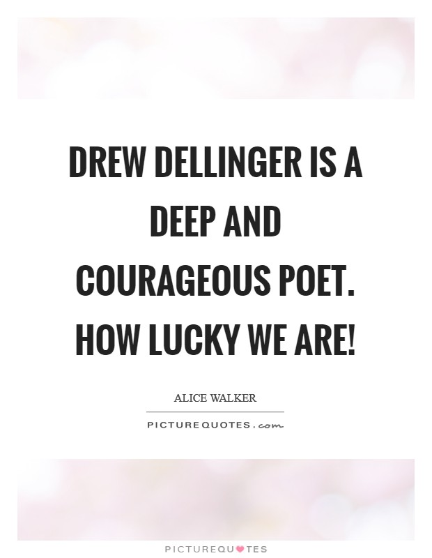 Drew Dellinger is a deep and courageous poet. How lucky we are! Picture Quote #1