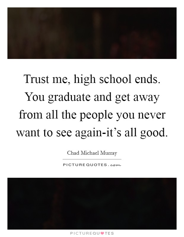Trust me, high school ends. You graduate and get away from all the people you never want to see again-it's all good Picture Quote #1