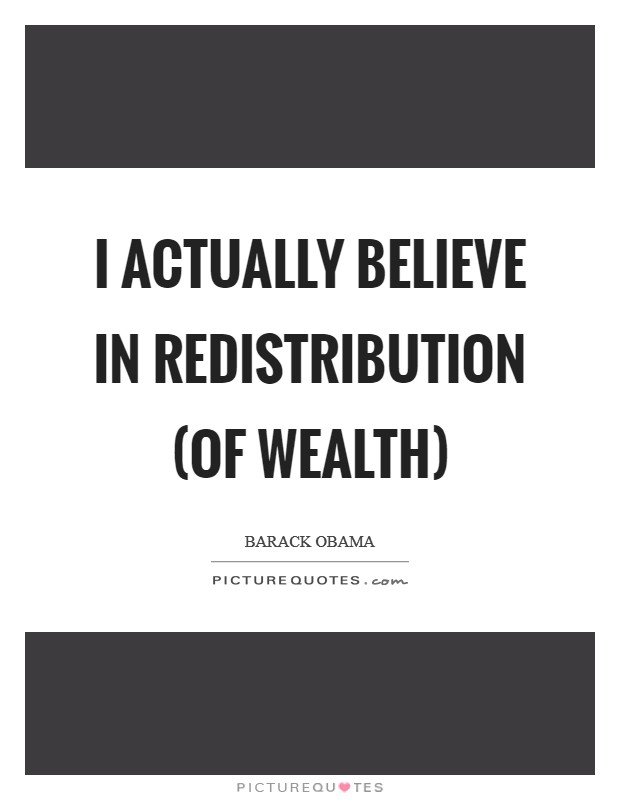 I actually believe in redistribution (of wealth) Picture Quote #1