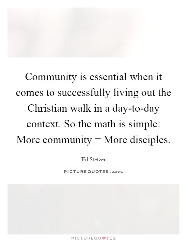 Community is essential when it comes to successfully living out the Christian walk in a day-to-day context. So the math is simple: More community = More disciples Picture Quote #1