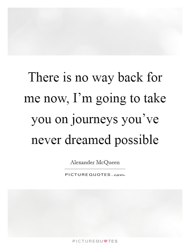 There Is No Way Back Quotes: There Is No Way Back For Me Now, I'm Going To Take You On