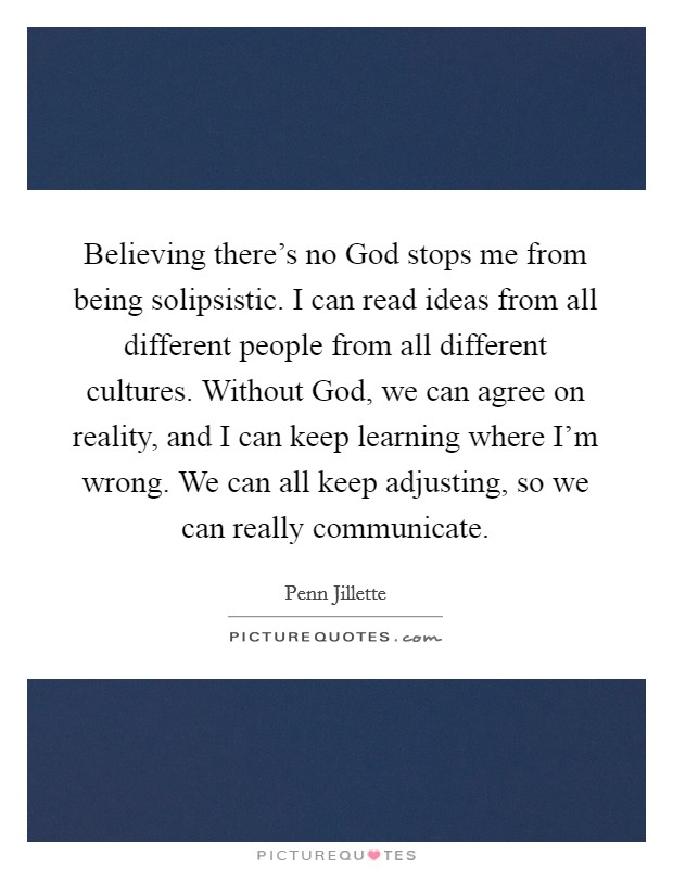 Believing there's no God stops me from being solipsistic. I can read ideas from all different people from all different cultures. Without God, we can agree on reality, and I can keep learning where I'm wrong. We can all keep adjusting, so we can really communicate Picture Quote #1