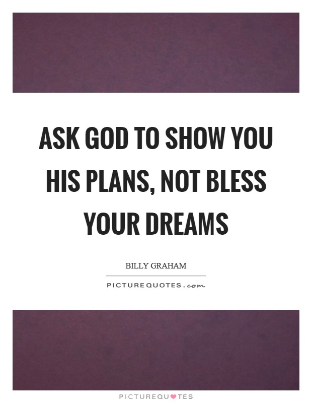 Ask God to show you His plans, not bless your dreams Picture Quote #1